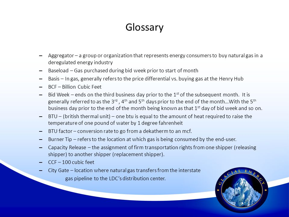 Glossary Aggregator – a group or organization that represents energy consumers to buy natural gas in a deregulated energy industry.