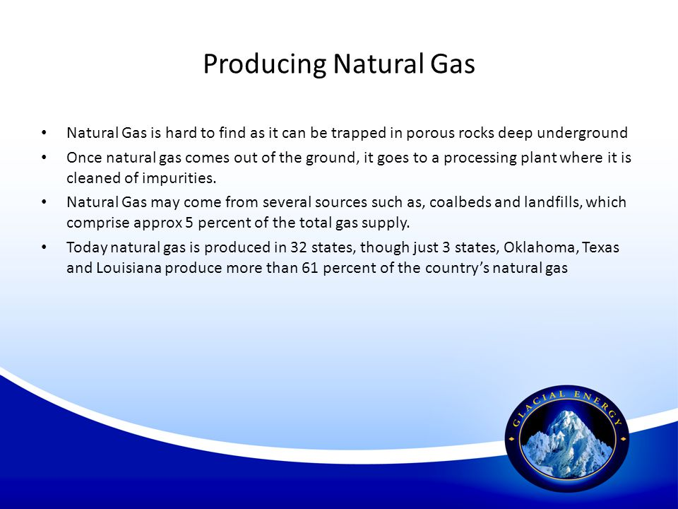 Producing Natural Gas Natural Gas is hard to find as it can be trapped in porous rocks deep underground.