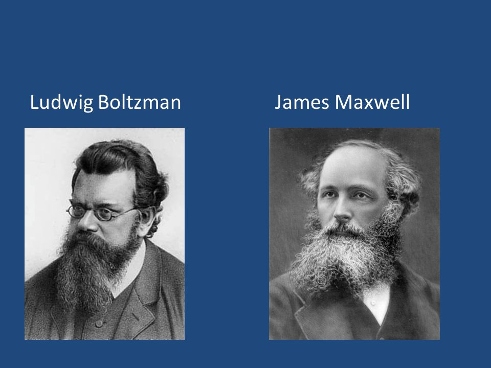 Ludwig Boltzman James Maxwell