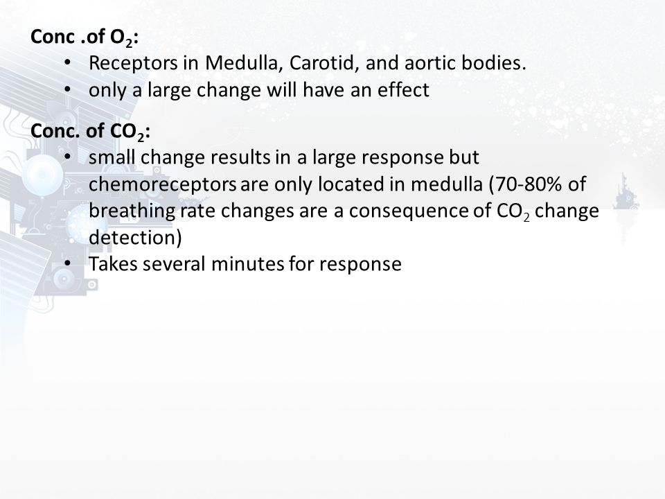 Conc .of O2: Receptors in Medulla, Carotid, and aortic bodies. only a large change will have an effect.