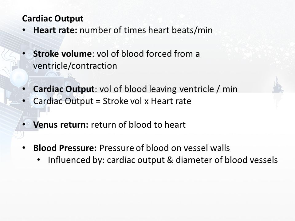 Cardiac Output Heart rate: number of times heart beats/min. Stroke volume: vol of blood forced from a ventricle/contraction.