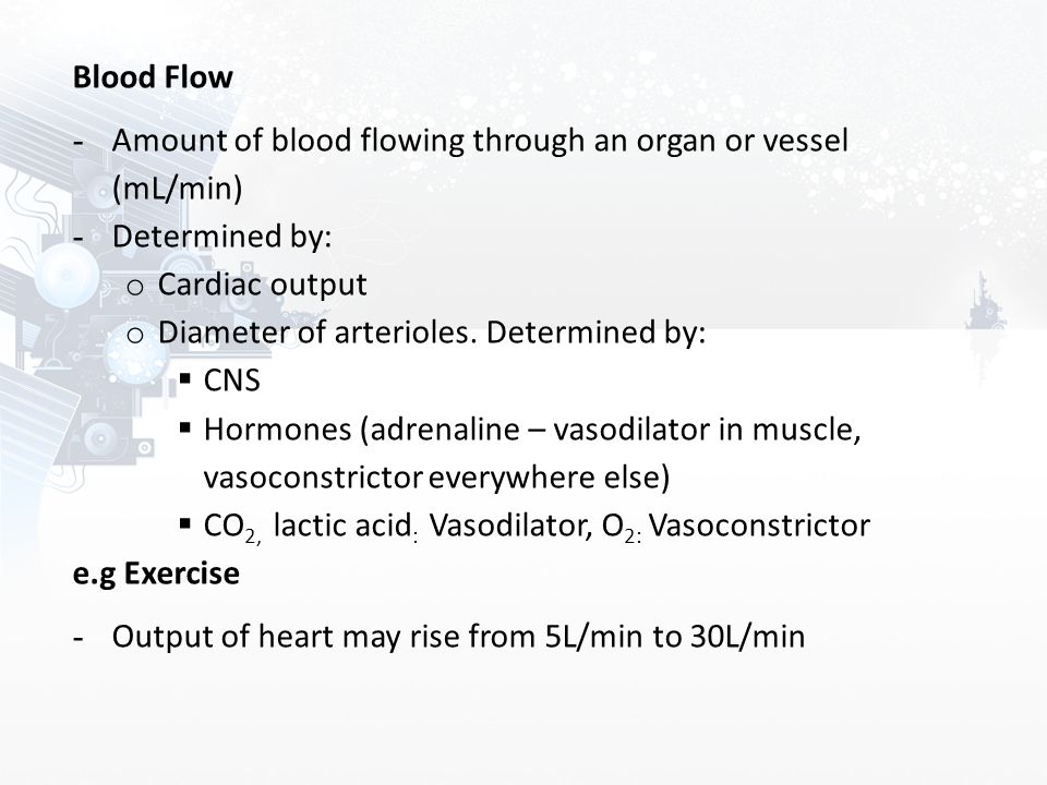 Blood Flow Amount of blood flowing through an organ or vessel (mL/min) Determined by: Cardiac output.