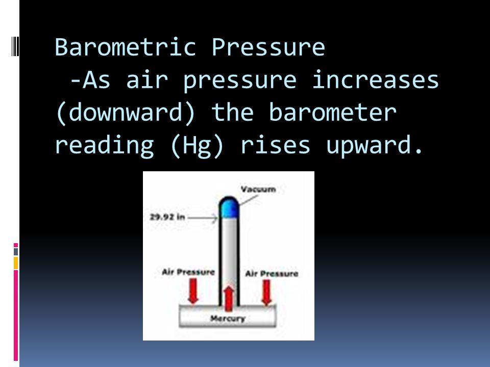 Barometric Pressure -As air pressure increases (downward) the barometer reading (Hg) rises upward.