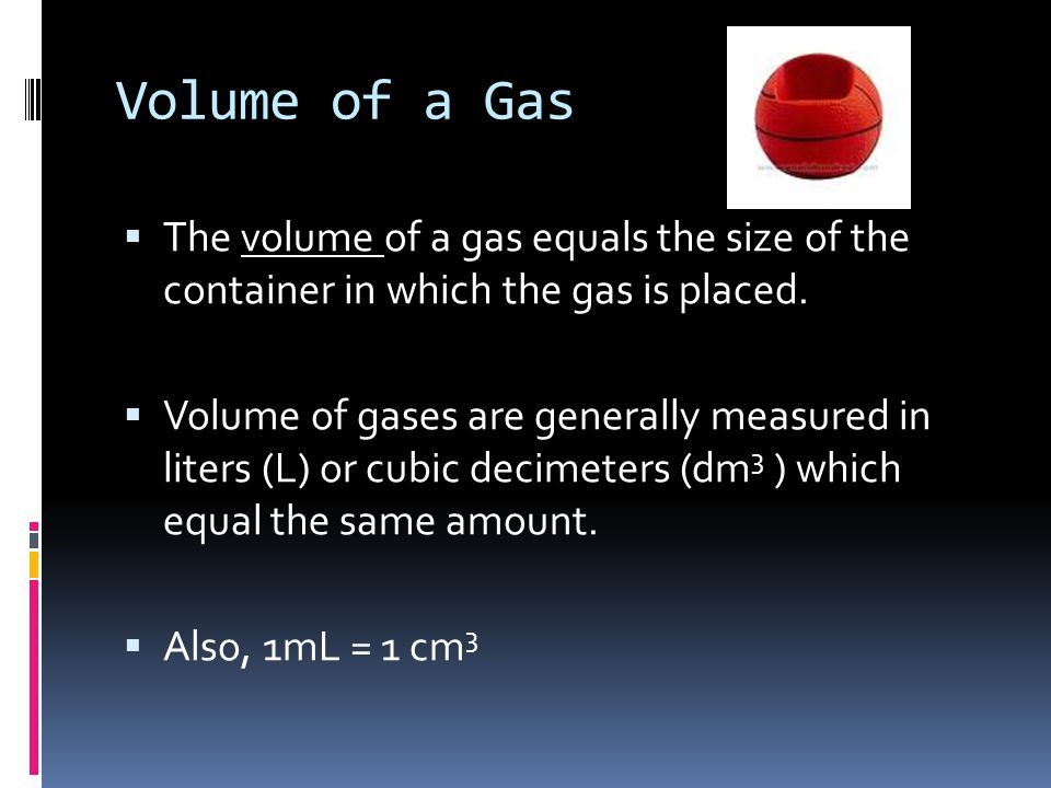 Volume of a Gas The volume of a gas equals the size of the container in which the gas is placed.