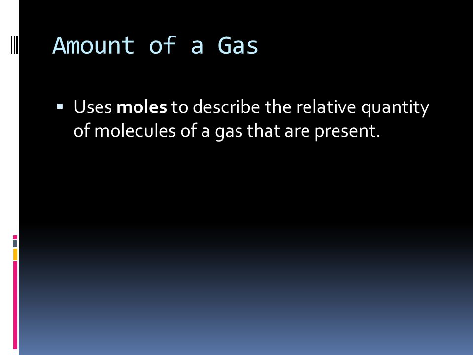 Amount of a Gas Uses moles to describe the relative quantity of molecules of a gas that are present.