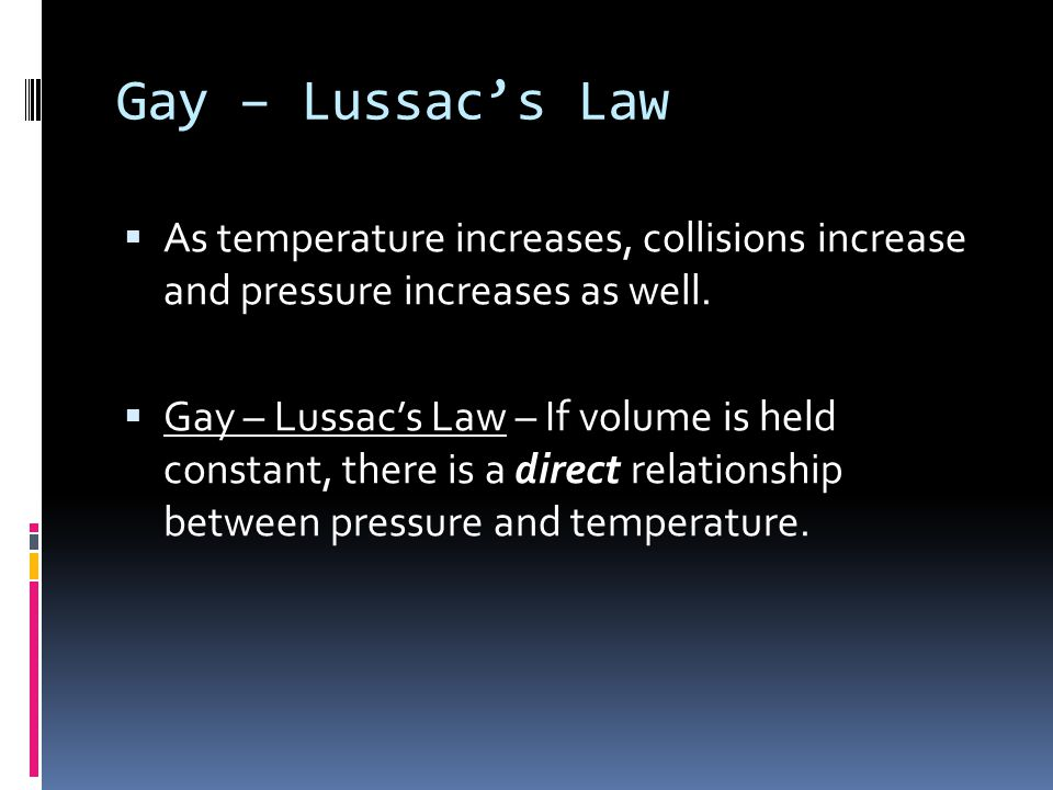 Gay – Lussac's Law As temperature increases, collisions increase and pressure increases as well.
