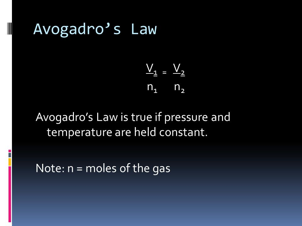 Avogadro's Law V1 = V2. n1 n2. Avogadro's Law is true if pressure and temperature are held constant.