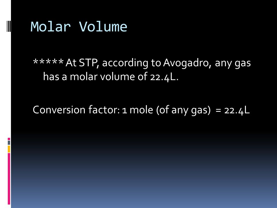 Molar Volume ***** At STP, according to Avogadro, any gas has a molar volume of 22.4L.