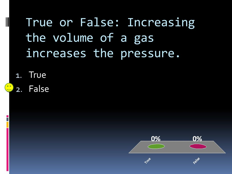 True or False: Increasing the volume of a gas increases the pressure.