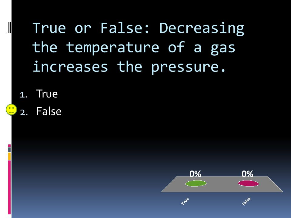 True or False: Decreasing the temperature of a gas increases the pressure.
