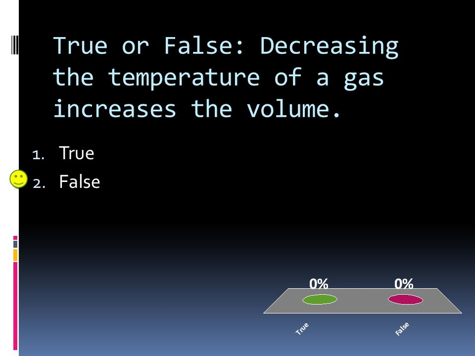 True or False: Decreasing the temperature of a gas increases the volume.
