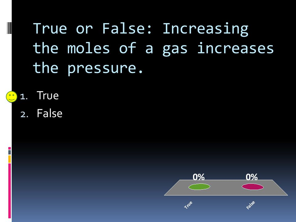 True or False: Increasing the moles of a gas increases the pressure.