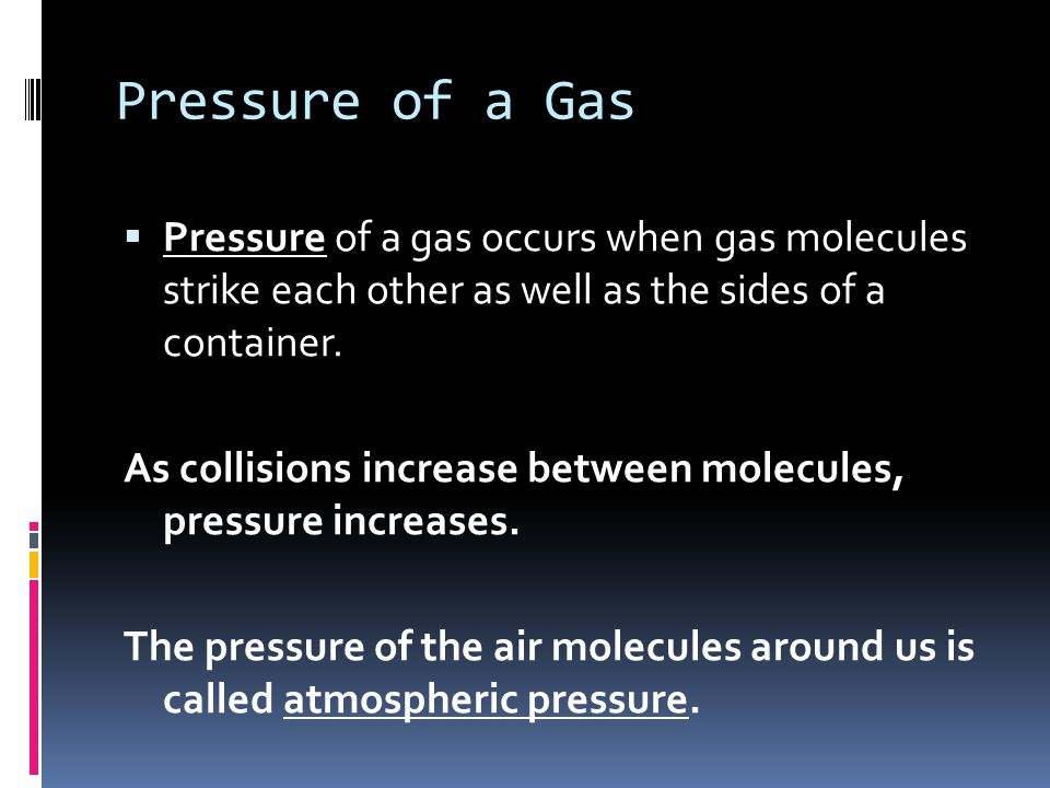 Pressure of a Gas Pressure of a gas occurs when gas molecules strike each other as well as the sides of a container.