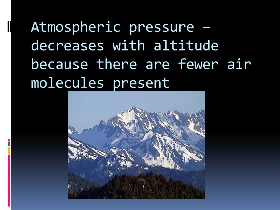 Atmospheric pressure – decreases with altitude because there are fewer air molecules present