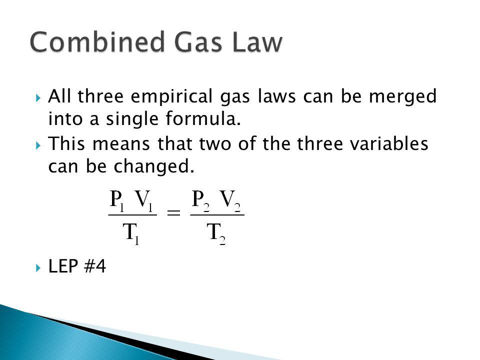 Combined Gas Law All three empirical gas laws can be merged into a single formula. This means that two of the three variables can be changed.