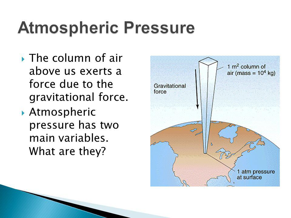 Atmospheric Pressure The column of air above us exerts a force due to the gravitational force.