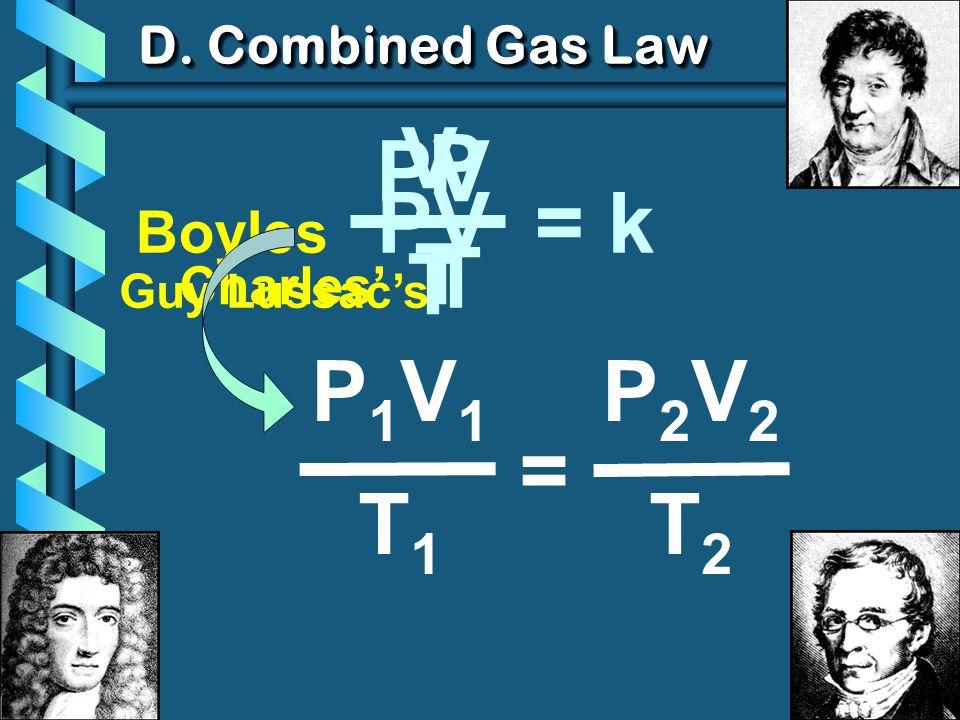 V P PV T = k P1V1 T1 = P2V2 T2 Boyles PV D. Combined Gas Law