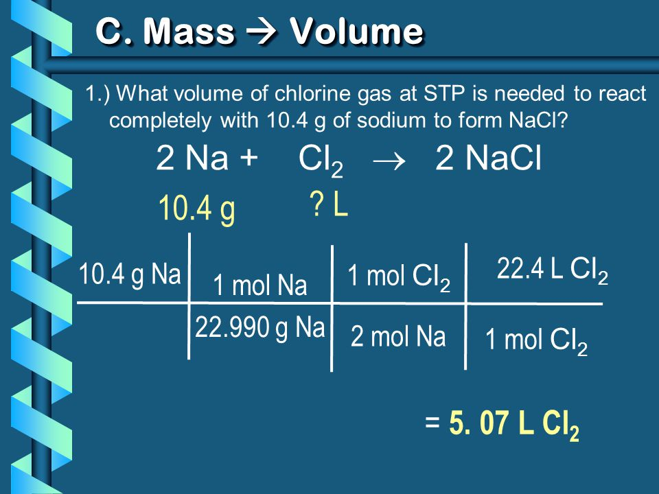 C. Mass  Volume 2 Na + Cl2  2 NaCl L 10.4 g = 5. 07 L Cl2