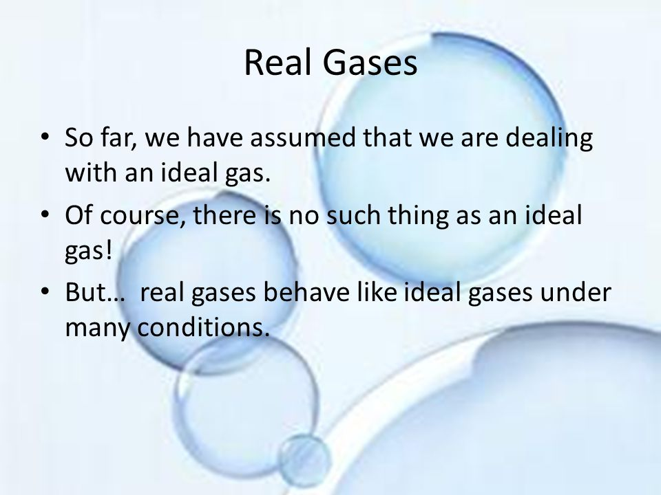 Real Gases So far, we have assumed that we are dealing with an ideal gas. Of course, there is no such thing as an ideal gas!