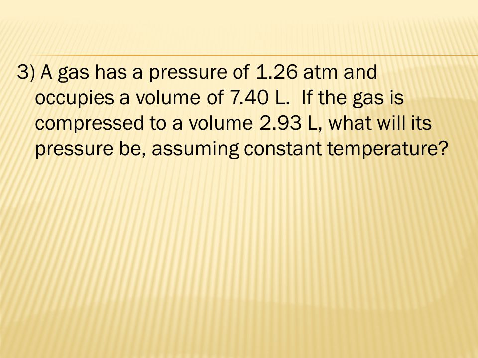 3) A gas has a pressure of 1. 26 atm and occupies a volume of 7. 40 L