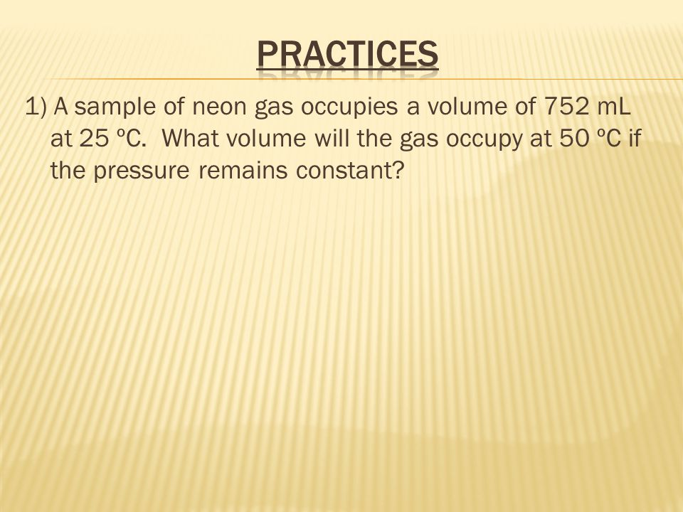 Practices 1) A sample of neon gas occupies a volume of 752 mL at 25 ºC.