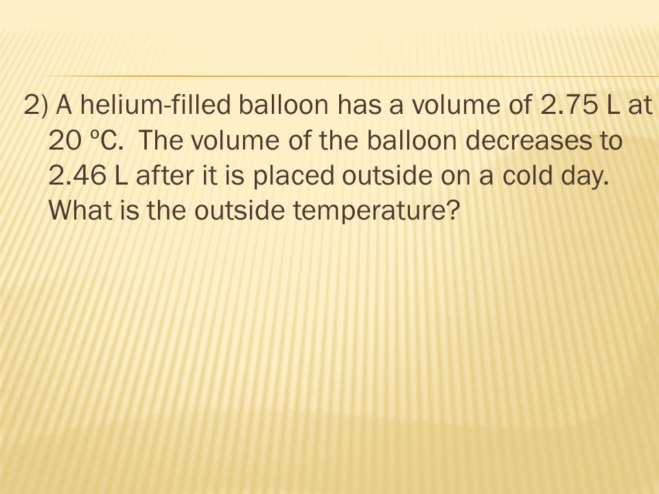 2) A helium-filled balloon has a volume of 2. 75 L at 20 ºC