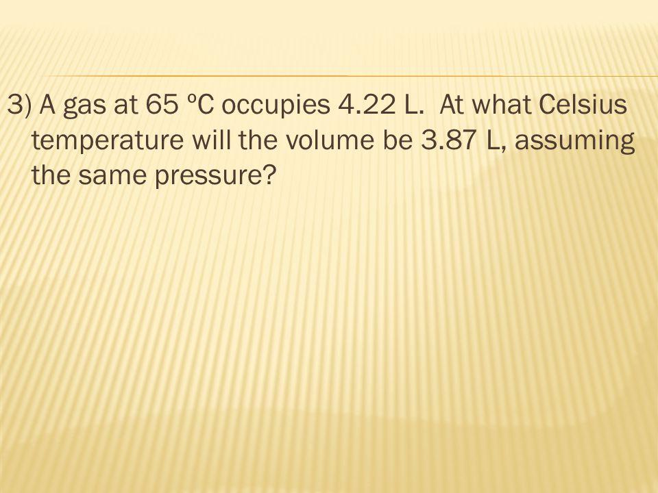 3) A gas at 65 ºC occupies 4.22 L.