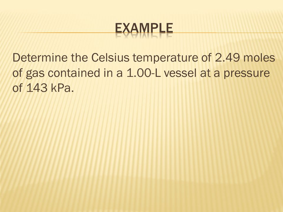 Example Determine the Celsius temperature of 2.49 moles of gas contained in a 1.00-L vessel at a pressure of 143 kPa.