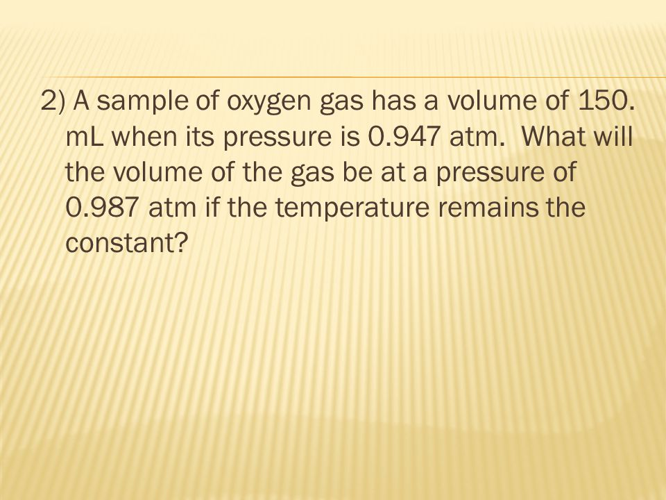 2) A sample of oxygen gas has a volume of 150