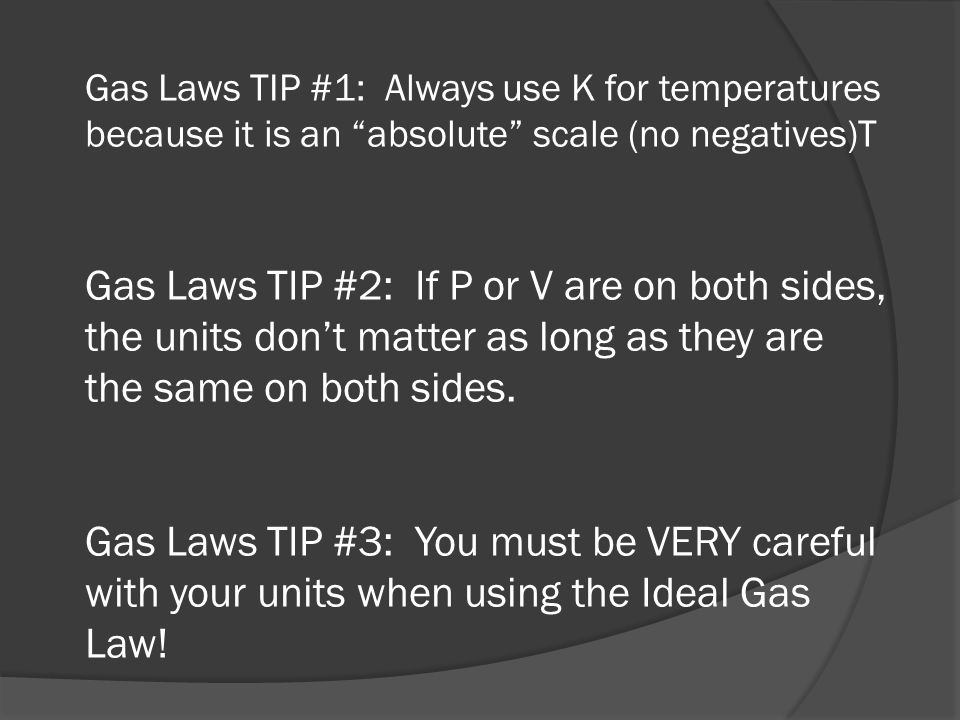 Gas Laws TIP #1: Always use K for temperatures because it is an absolute scale (no negatives)T Gas Laws TIP #2: If P or V are on both sides, the units don't matter as long as they are the same on both sides.
