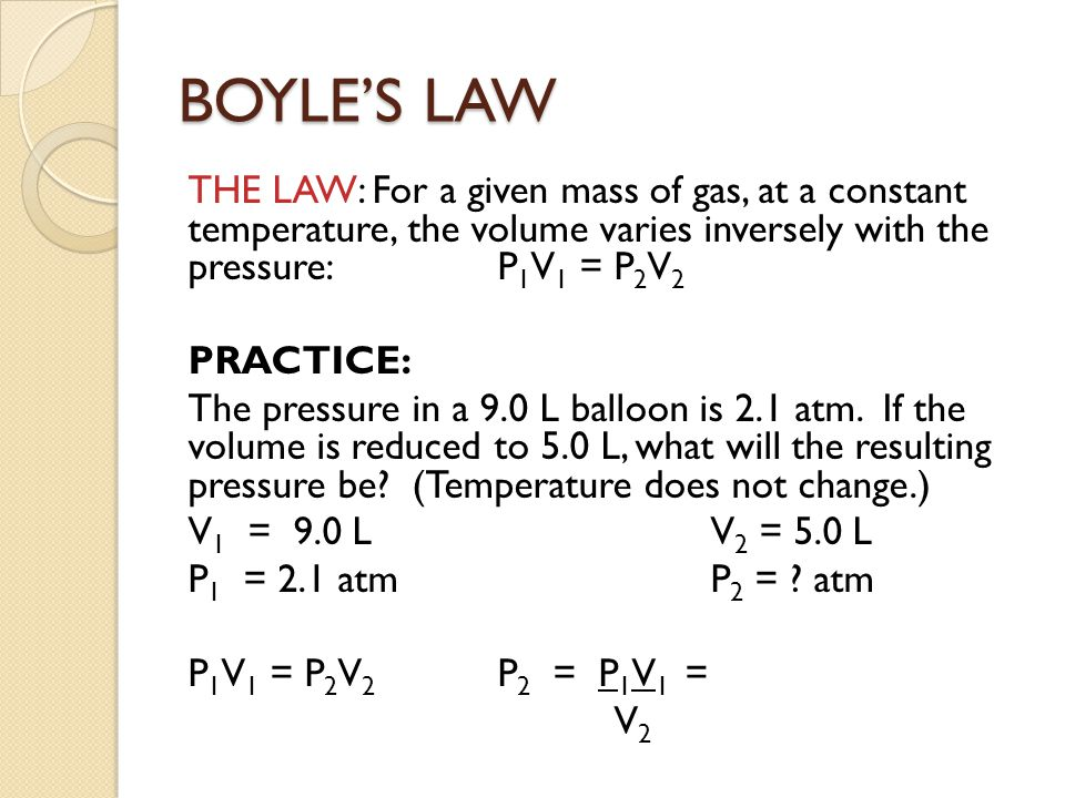 BOYLE'S LAW THE LAW: For a given mass of gas, at a constant temperature, the volume varies inversely with the pressure: P1V1 = P2V2.