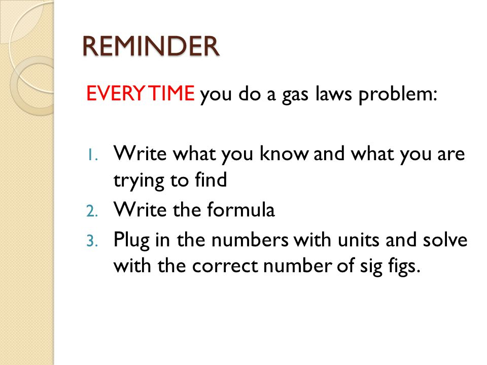 REMINDER EVERY TIME you do a gas laws problem: