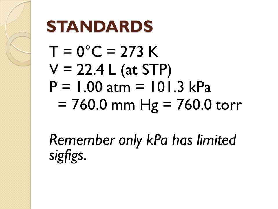 STANDARDS T = 0°C = 273 K V = 22.4 L (at STP) P = 1.00 atm = 101.3 kPa