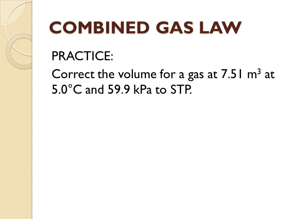 COMBINED GAS LAW PRACTICE: Correct the volume for a gas at 7.51 m3 at 5.0°C and 59.9 kPa to STP.