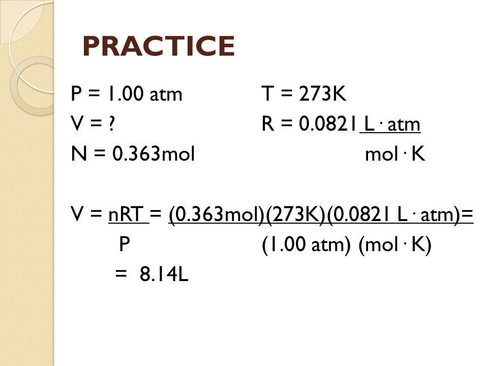 PRACTICE P = 1.00 atm T = 273K V = R = 0.0821 L· atm