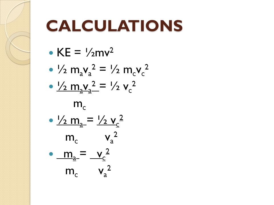 CALCULATIONS KE = ½mv2 ½ mava2 = ½ mcvc2 ½ mava2 = ½ vc2 mc