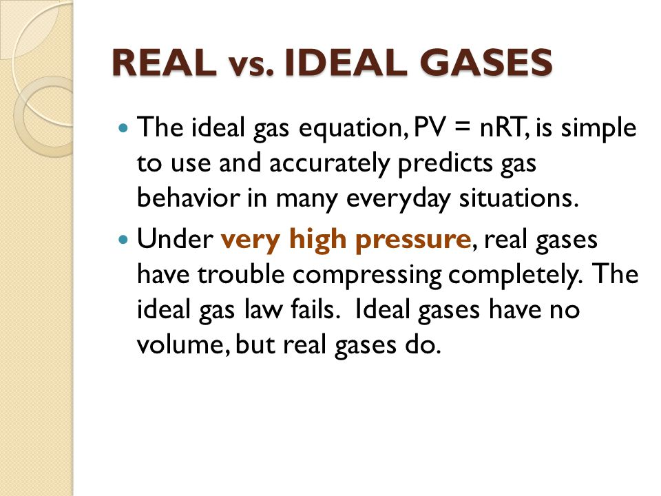 REAL vs. IDEAL GASES The ideal gas equation, PV = nRT, is simple to use and accurately predicts gas behavior in many everyday situations.