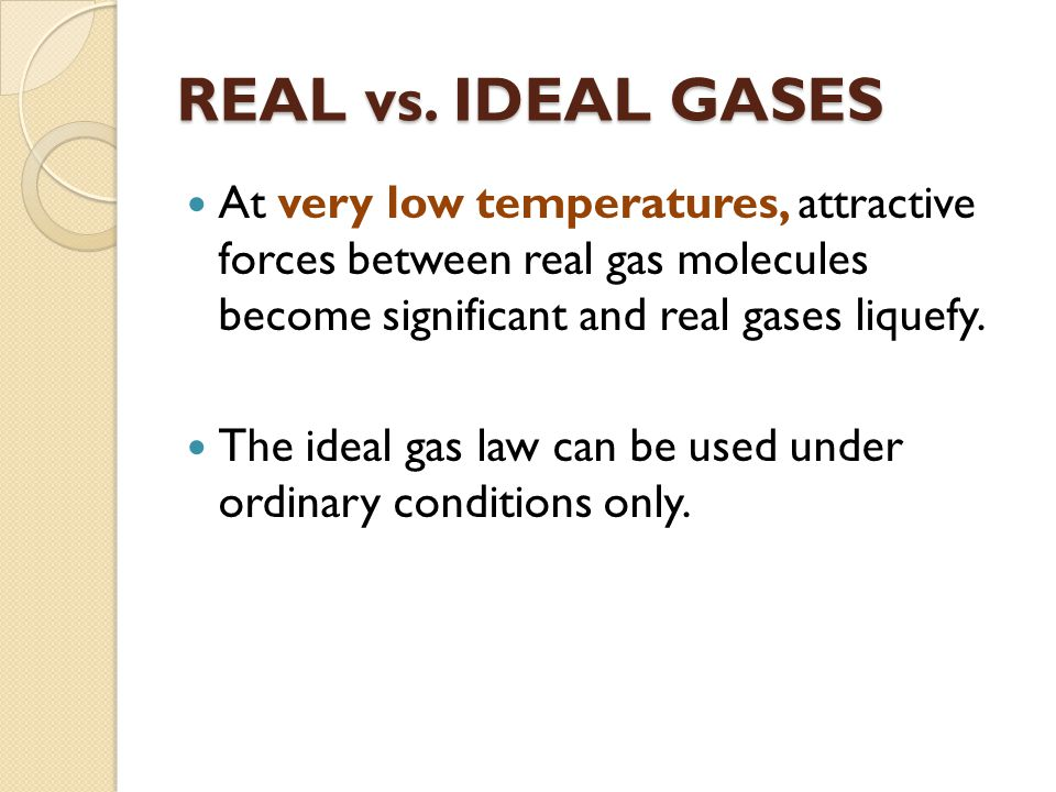 REAL vs. IDEAL GASES At very low temperatures, attractive forces between real gas molecules become significant and real gases liquefy.