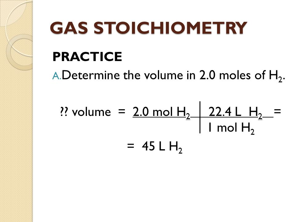 GAS STOICHIOMETRY PRACTICE Determine the volume in 2.0 moles of H2.