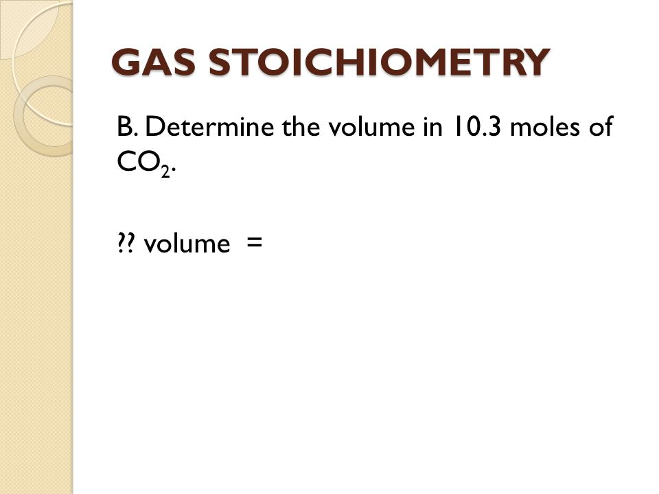 GAS STOICHIOMETRY B. Determine the volume in 10.3 moles of CO2. volume =