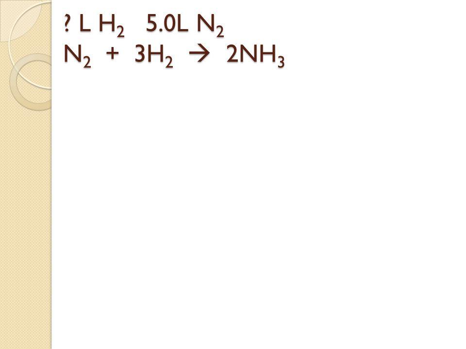 L H2 5.0L N2 N2 + 3H2  2NH3