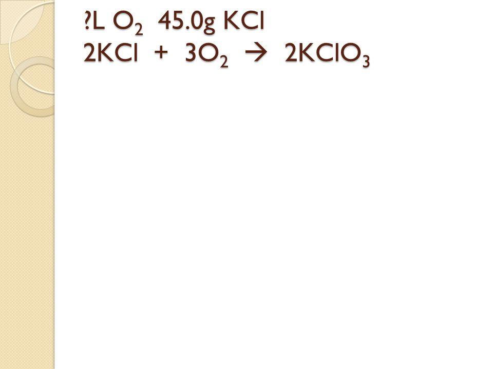 L O2 45.0g KCl 2KCl + 3O2  2KClO3