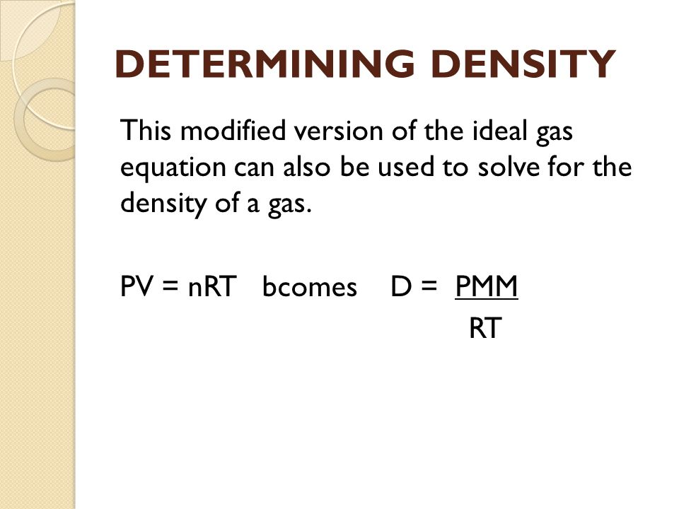 DETERMINING DENSITY This modified version of the ideal gas equation can also be used to solve for the density of a gas.