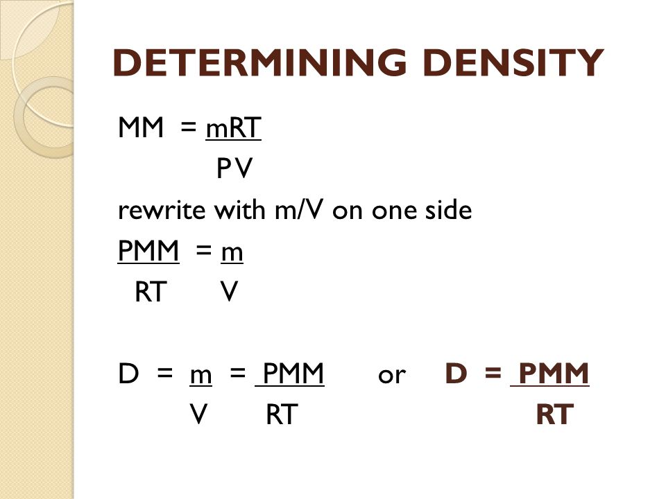 DETERMINING DENSITY MM = mRT P V rewrite with m/V on one side PMM = m RT V D = m = PMM or D = PMM V RT RT
