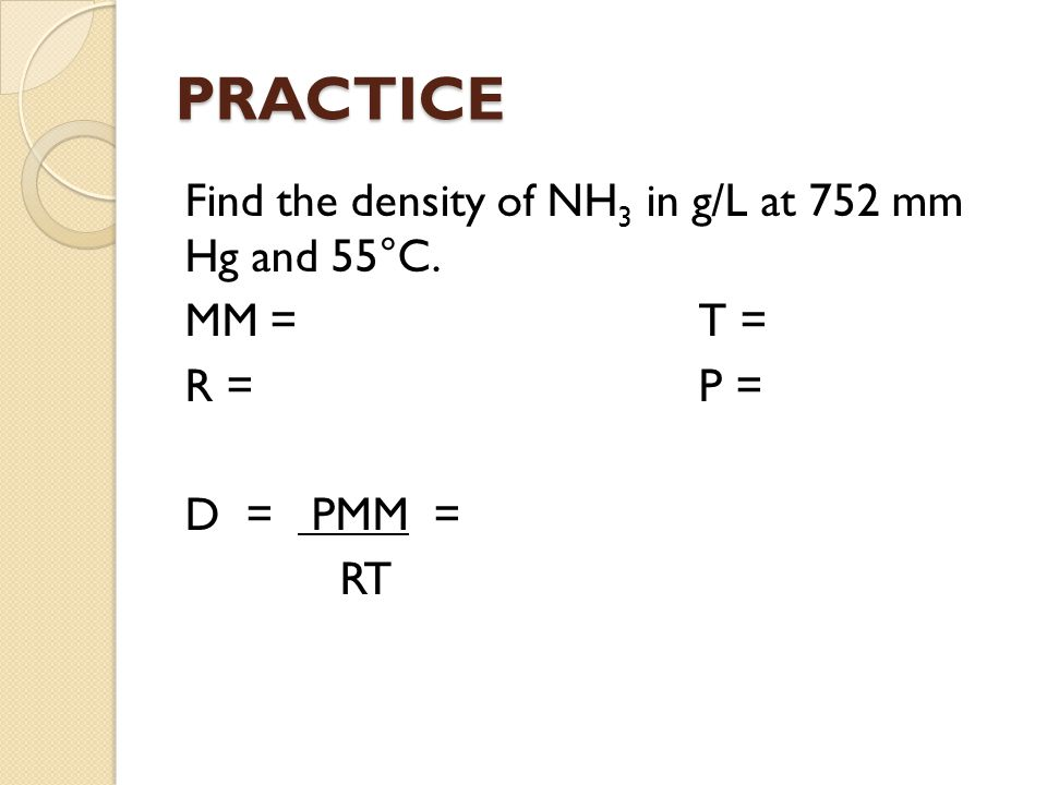 PRACTICE Find the density of NH3 in g/L at 752 mm Hg and 55°C. MM = T = R = P = D = PMM = RT