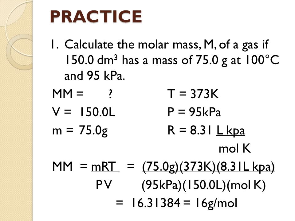 PRACTICE 1. Calculate the molar mass, M, of a gas if 150.0 dm3 has a mass of 75.0 g at 100°C and 95 kPa.
