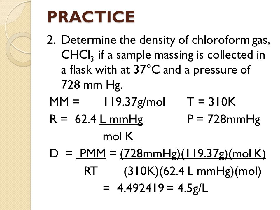 PRACTICE 2. Determine the density of chloroform gas, CHCl3 if a sample massing is collected in a flask with at 37°C and a pressure of 728 mm Hg.