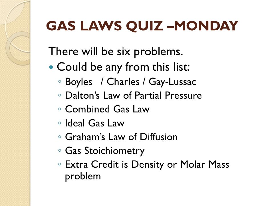 GAS LAWS QUIZ –MONDAY There will be six problems.