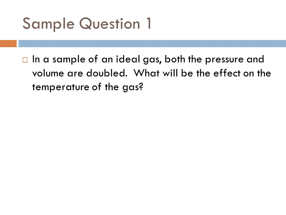 Sample Question 1 In a sample of an ideal gas, both the pressure and volume are doubled.