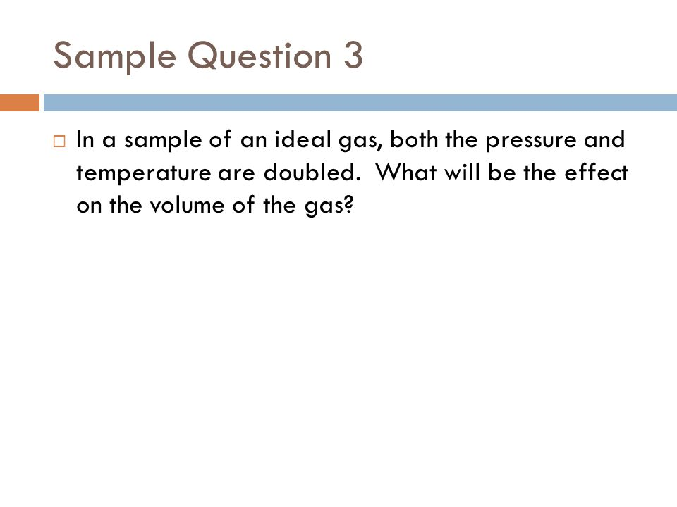 Sample Question 3 In a sample of an ideal gas, both the pressure and temperature are doubled.